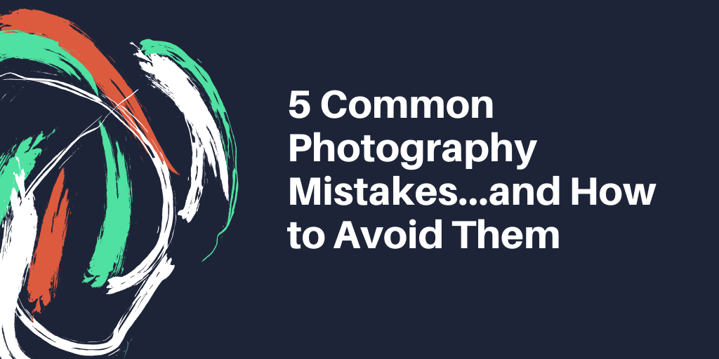 5 Common Photography Mistakes…and How to Avoid Them
