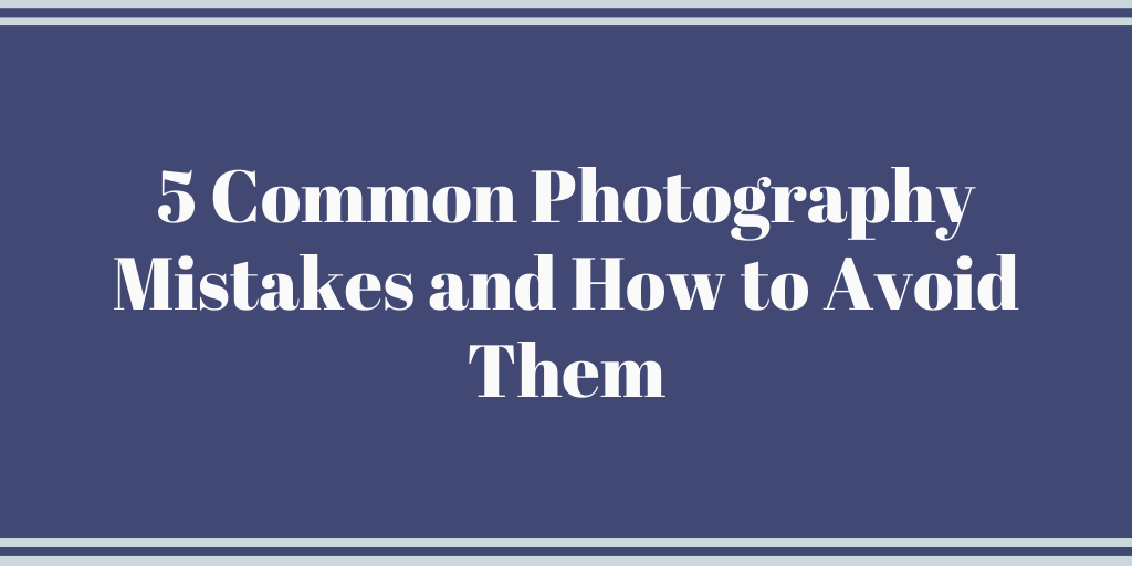 5 Common Photography Mistakes and How to Avoid Them